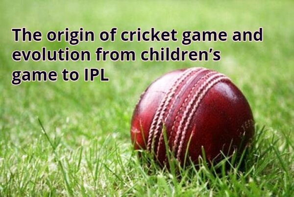 The origin if cricket game and its evolution from children's game to IPL